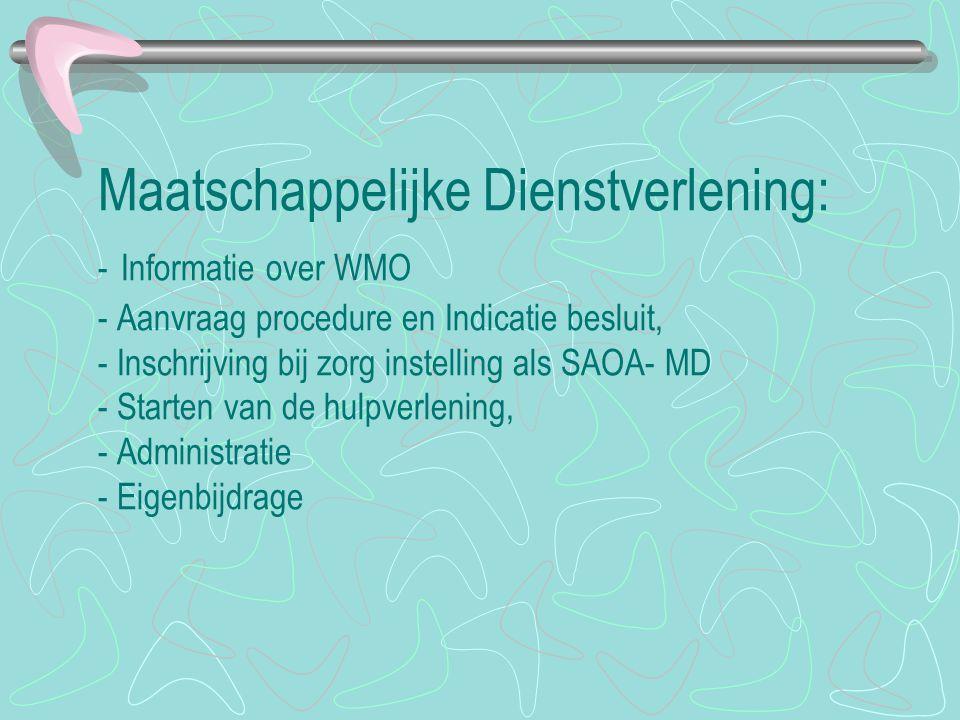 Maatschappelijke Dienstverlening: - Informatie over WMO - Aanvraag procedure en Indicatie besluit, - Inschrijving bij zorg instelling als SAOA- MD - S