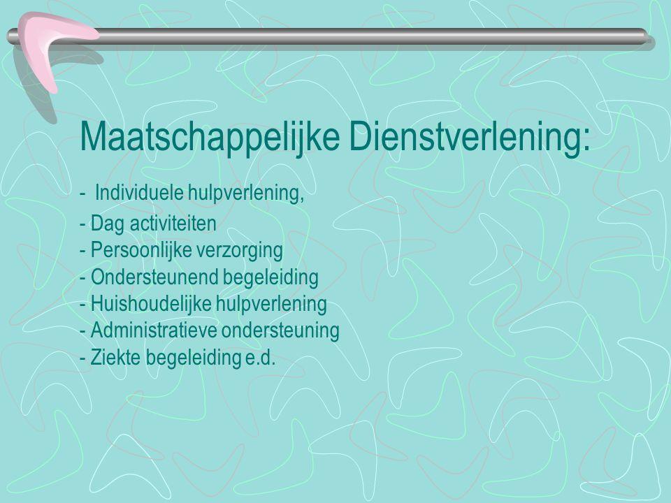 Maatschappelijke Dienstverlening: - Individuele hulpverlening, - Dag activiteiten - Persoonlijke verzorging - Ondersteunend begeleiding - Huishoudelij