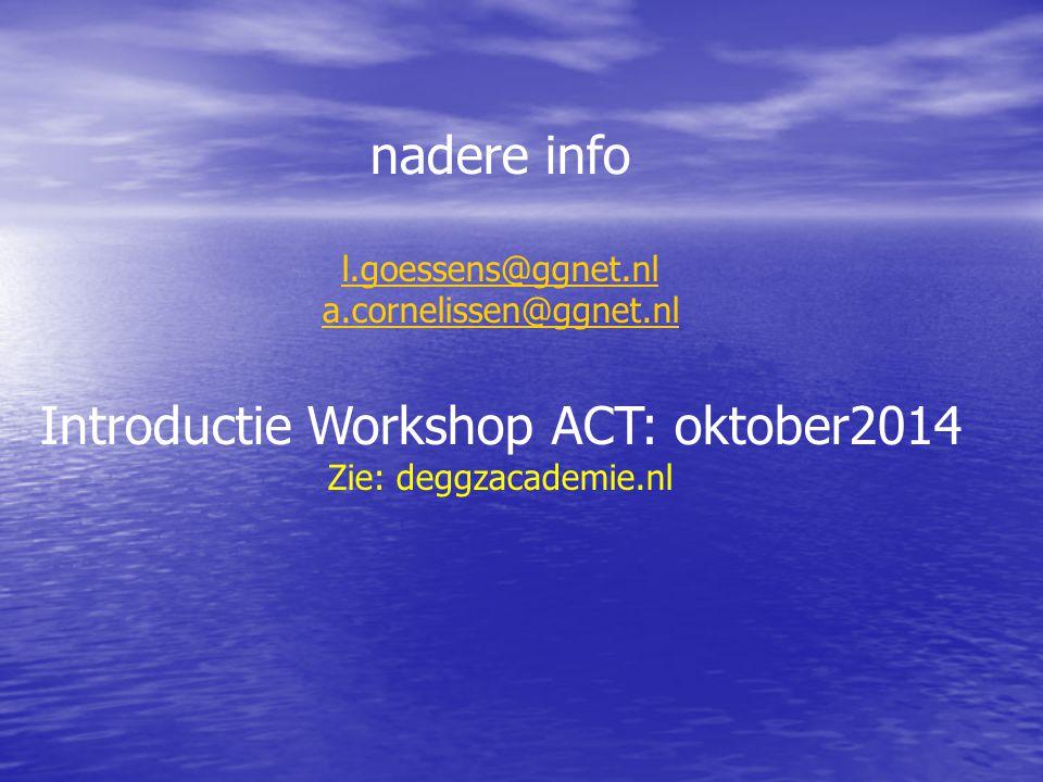 nadere info l.goessens@ggnet.nl a.cornelissen@ggnet.nl Introductie Workshop ACT: oktober2014 Zie: deggzacademie.nl