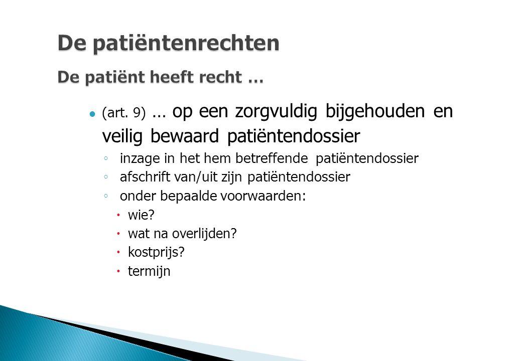 De patiëntenrechten De patiënt heeft recht … (art. 9) … op een zorgvuldig bijgehouden en veilig bewaard patiëntendossier ◦ inzage in het hem betreffen