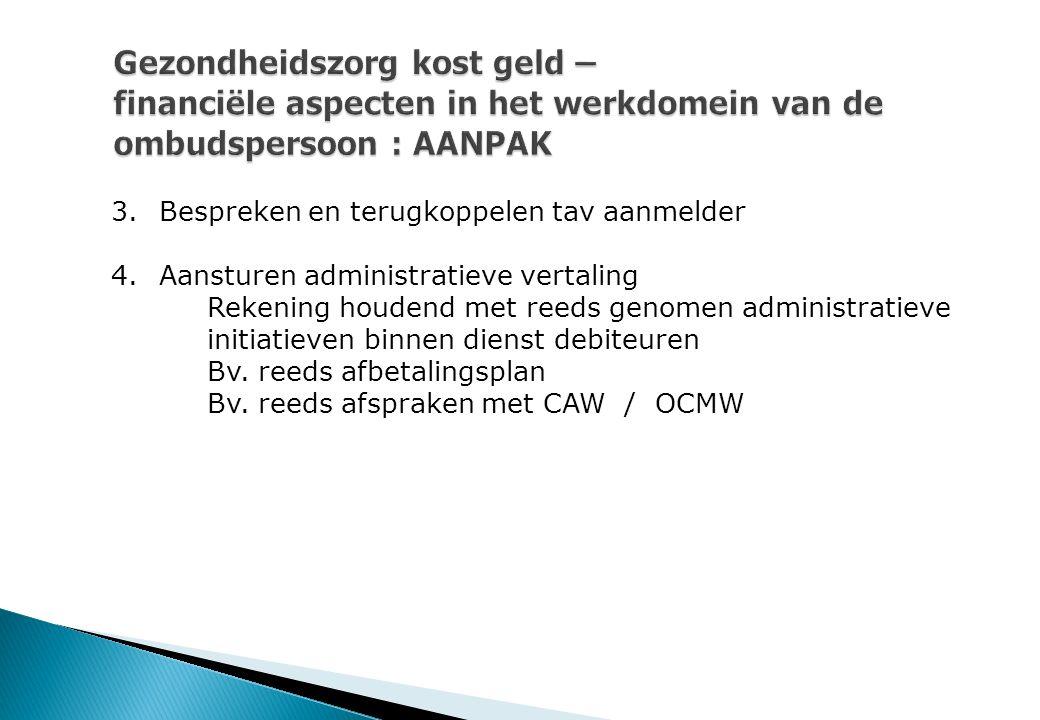 Gezondheidszorg kost geld – financiële aspecten in het werkdomein van de ombudspersoon : AANPAK 3.Bespreken en terugkoppelen tav aanmelder 4.Aansturen