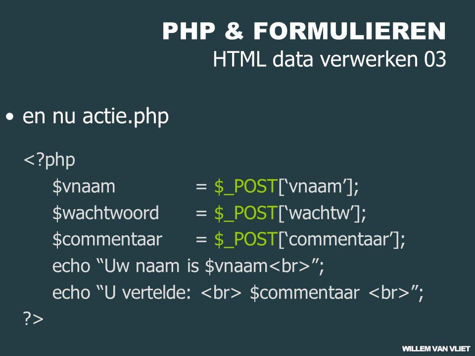PHP & FORMULIEREN HTML data verwerken 03 en nu actie.php <?php $vnaam = $_POST['vnaam']; $wachtwoord = $_POST['wachtw']; $commentaar = $_POST['commentaar']; echo Uw naam is $vnaam ; echo U vertelde: $commentaar ; ?>