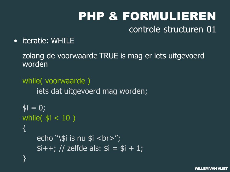 PHP & FORMULIEREN controle structuren 01 iteratie: WHILE zolang de voorwaarde TRUE is mag er iets uitgevoerd worden while( voorwaarde ) iets dat uitgevoerd mag worden; $i = 0; while( $i < 10 ) { echo \$i is nu $i ; $i++; // zelfde als: $i = $i + 1; }