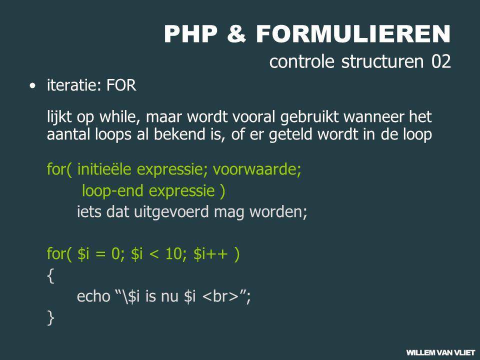 PHP & FORMULIEREN controle structuren 02 iteratie: FOR lijkt op while, maar wordt vooral gebruikt wanneer het aantal loops al bekend is, of er geteld wordt in de loop for( initieële expressie; voorwaarde; loop-end expressie ) iets dat uitgevoerd mag worden; for( $i = 0; $i < 10; $i++ ) { echo \$i is nu $i ; }