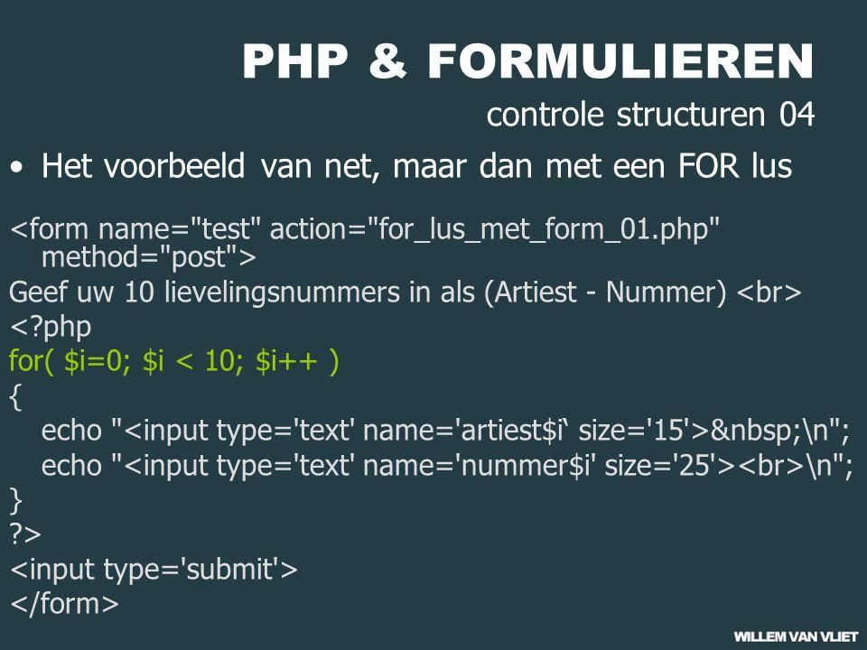 PHP & FORMULIEREN controle structuren 04 Het voorbeeld van net, maar dan met een FOR lus Geef uw 10 lievelingsnummers in als (Artiest - Nummer) <?php for( $i=0; $i < 10; $i++ ) { echo \n ; echo \n ; } ?>