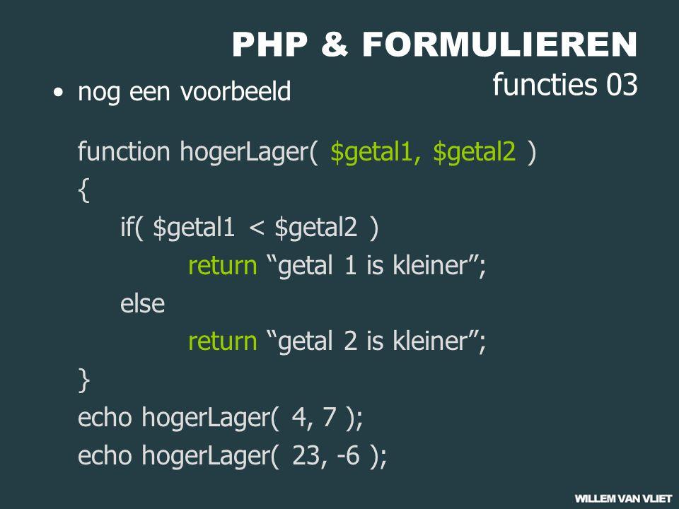 PHP & FORMULIEREN functies 03 nog een voorbeeld function hogerLager( $getal1, $getal2 ) { if( $getal1 < $getal2 ) return getal 1 is kleiner ; else return getal 2 is kleiner ; } echo hogerLager( 4, 7 ); echo hogerLager( 23, -6 );