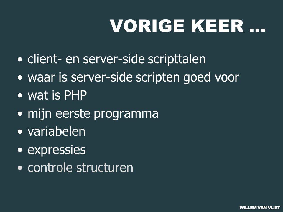 VORIGE KEER … client- en server-side scripttalen waar is server-side scripten goed voor wat is PHP mijn eerste programma variabelen expressies controle structuren