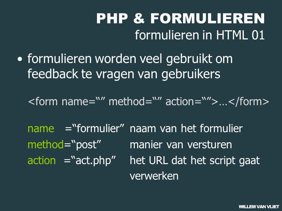 PHP & FORMULIEREN formulieren in HTML 01 formulieren worden veel gebruikt om feedback te vragen van gebruikers … name = formulier naam van het formulier method= post manier van versturen action = act.php het URL dat het script gaat verwerken