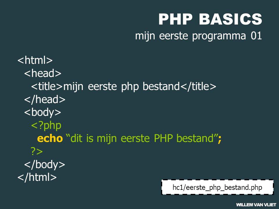 PHP BASICS mijn eerste programma 01 mijn eerste php bestand <?php echo dit is mijn eerste PHP bestand ; ?> hc1/eerste_php_bestand.php