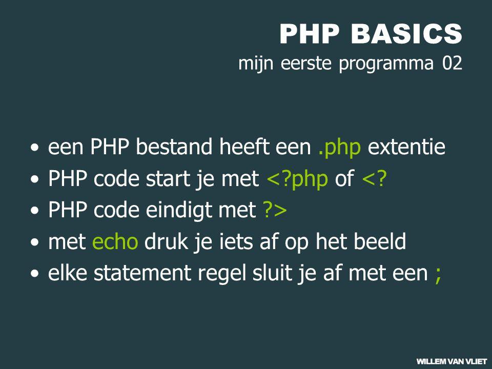 PHP BASICS mijn eerste programma 02 een PHP bestand heeft een.php extentie PHP code start je met <?php of <.