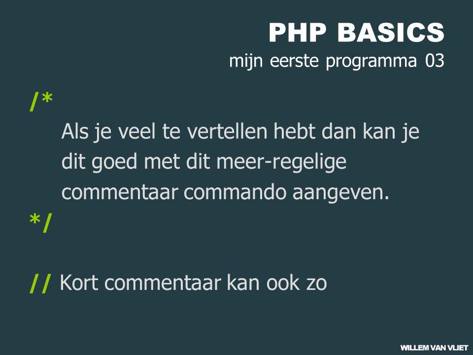 PHP BASICS mijn eerste programma 03 /* Als je veel te vertellen hebt dan kan je dit goed met dit meer-regelige commentaar commando aangeven.
