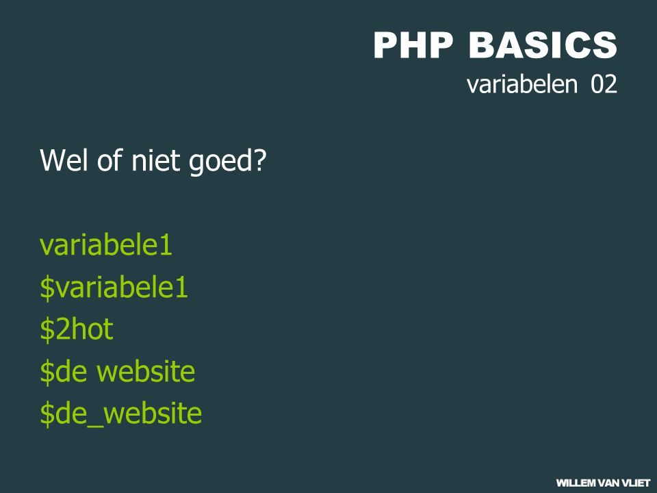 PHP BASICS variabelen 02 Wel of niet goed? variabele1 $variabele1 $2hot $de website $de_website