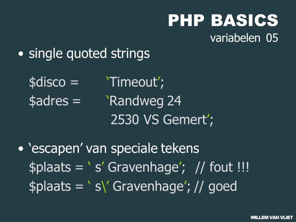 PHP BASICS variabelen 05 single quoted strings $disco = 'Timeout'; $adres = 'Randweg 24 2530 VS Gemert'; 'escapen' van speciale tekens $plaats = ' s' Gravenhage';// fout !!.