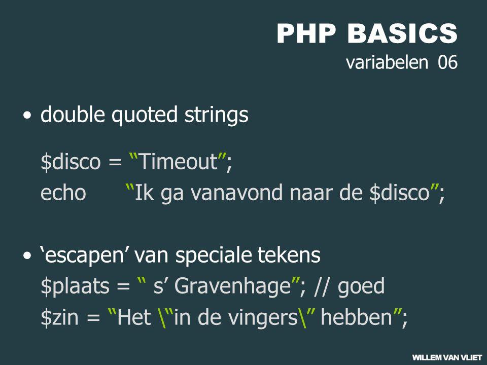 PHP BASICS variabelen 06 double quoted strings $disco = Timeout ; echo Ik ga vanavond naar de $disco ; 'escapen' van speciale tekens $plaats = s' Gravenhage ;// goed $zin = Het \ in de vingers\ hebben ;