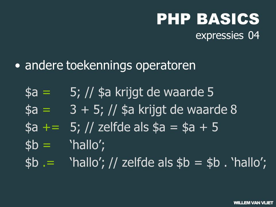 PHP BASICS expressies 04 andere toekennings operatoren $a = 5; // $a krijgt de waarde 5 $a = 3 + 5; // $a krijgt de waarde 8 $a += 5; // zelfde als $a = $a + 5 $b = 'hallo'; $b.='hallo'; // zelfde als $b = $b.
