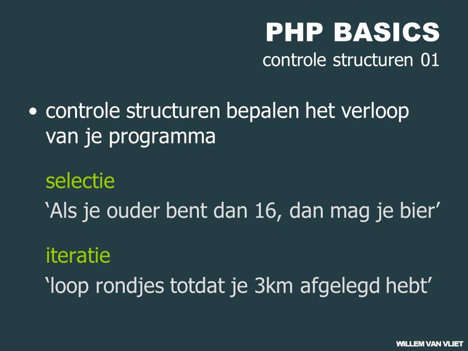 PHP BASICS controle structuren 01 controle structuren bepalen het verloop van je programma selectie 'Als je ouder bent dan 16, dan mag je bier' iteratie 'loop rondjes totdat je 3km afgelegd hebt'