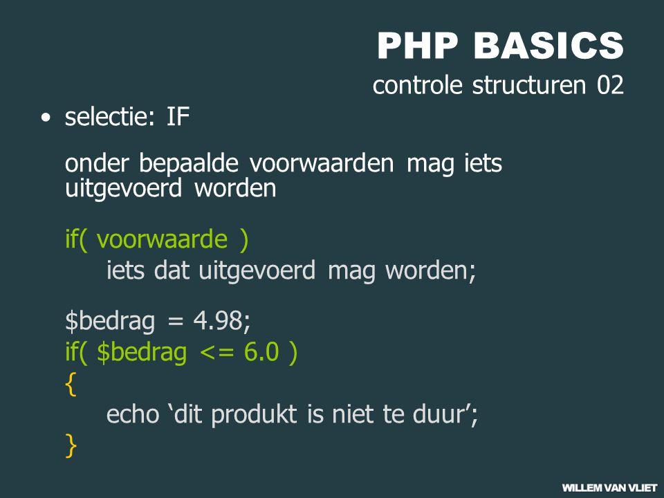 PHP BASICS controle structuren 02 selectie: IF onder bepaalde voorwaarden mag iets uitgevoerd worden if( voorwaarde ) iets dat uitgevoerd mag worden; $bedrag = 4.98; if( $bedrag <= 6.0 ) { echo 'dit produkt is niet te duur'; }