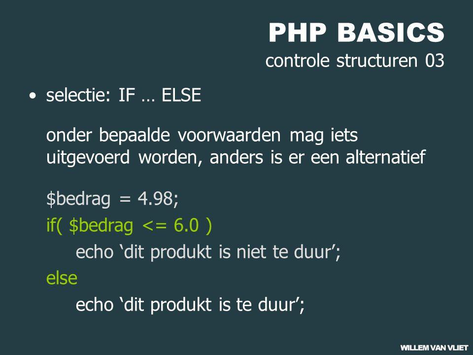 PHP BASICS controle structuren 03 selectie: IF … ELSE onder bepaalde voorwaarden mag iets uitgevoerd worden, anders is er een alternatief $bedrag = 4.98; if( $bedrag <= 6.0 ) echo 'dit produkt is niet te duur'; else echo 'dit produkt is te duur';