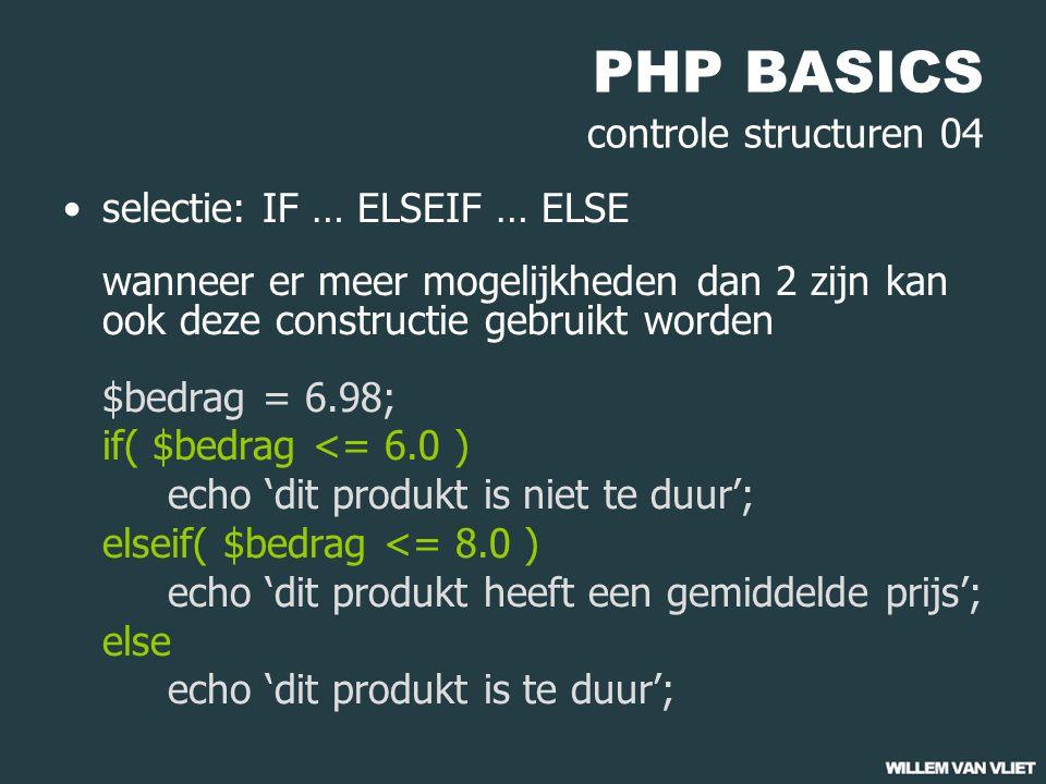 PHP BASICS controle structuren 04 selectie: IF … ELSEIF … ELSE wanneer er meer mogelijkheden dan 2 zijn kan ook deze constructie gebruikt worden $bedrag = 6.98; if( $bedrag <= 6.0 ) echo 'dit produkt is niet te duur'; elseif( $bedrag <= 8.0 ) echo 'dit produkt heeft een gemiddelde prijs'; else echo 'dit produkt is te duur';