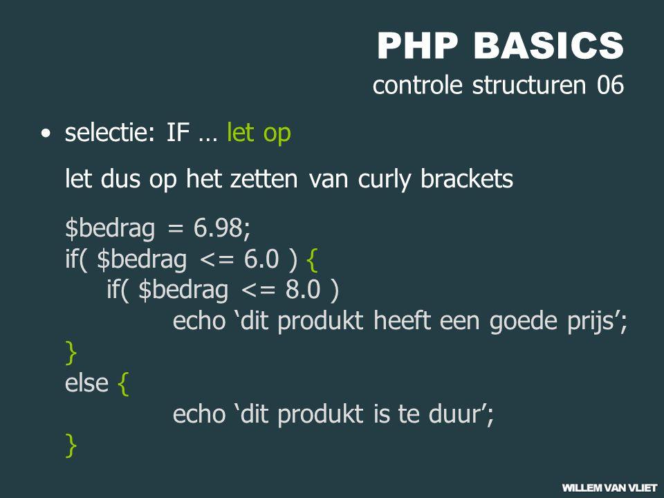 PHP BASICS controle structuren 06 selectie: IF … let op let dus op het zetten van curly brackets $bedrag = 6.98; if( $bedrag <= 6.0 ) { if( $bedrag <= 8.0 ) echo 'dit produkt heeft een goede prijs'; } else { echo 'dit produkt is te duur'; }
