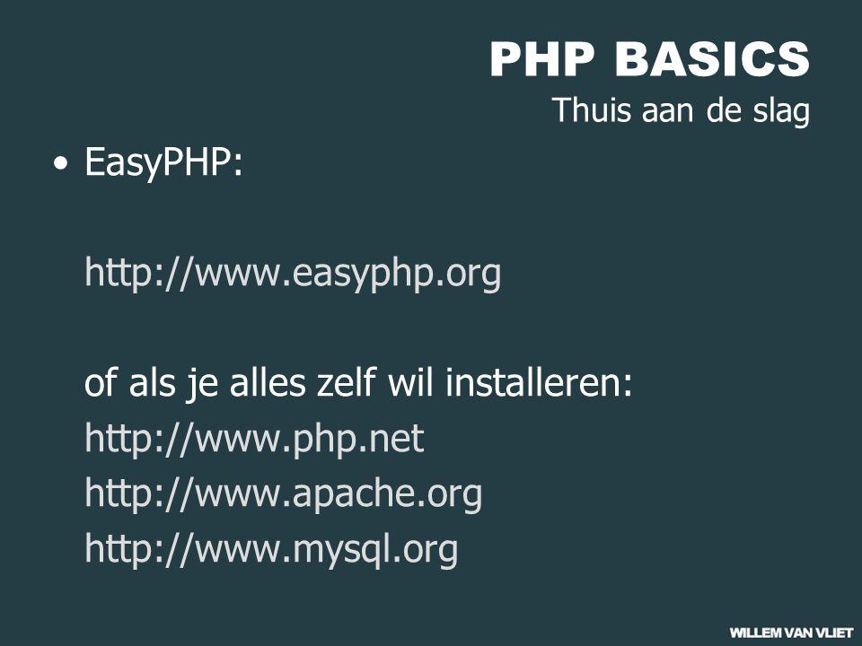 PHP BASICS Thuis aan de slag EasyPHP: http://www.easyphp.org of als je alles zelf wil installeren: http://www.php.net http://www.apache.org http://www.mysql.org