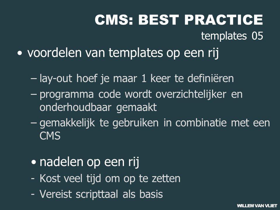 CMS: BEST PRACTICE templates 05 voordelen van templates op een rij –lay-out hoef je maar 1 keer te definiëren –programma code wordt overzichtelijker en onderhoudbaar gemaakt –gemakkelijk te gebruiken in combinatie met een CMS nadelen op een rij -Kost veel tijd om op te zetten -Vereist scripttaal als basis