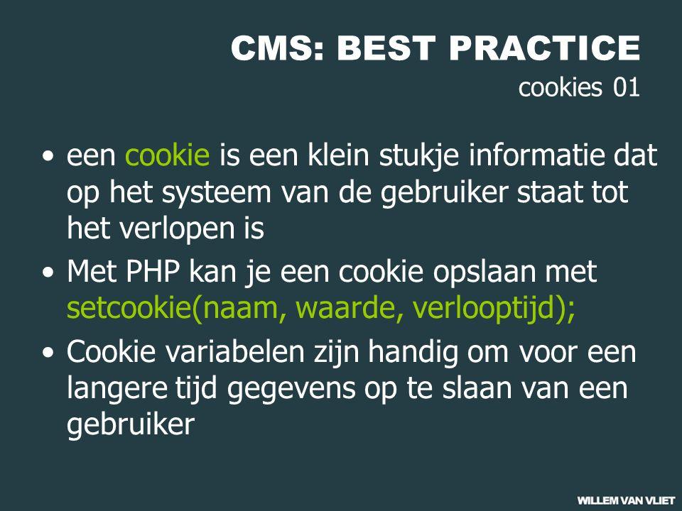 CMS: BEST PRACTICE cookies 01 een cookie is een klein stukje informatie dat op het systeem van de gebruiker staat tot het verlopen is Met PHP kan je een cookie opslaan met setcookie(naam, waarde, verlooptijd); Cookie variabelen zijn handig om voor een langere tijd gegevens op te slaan van een gebruiker