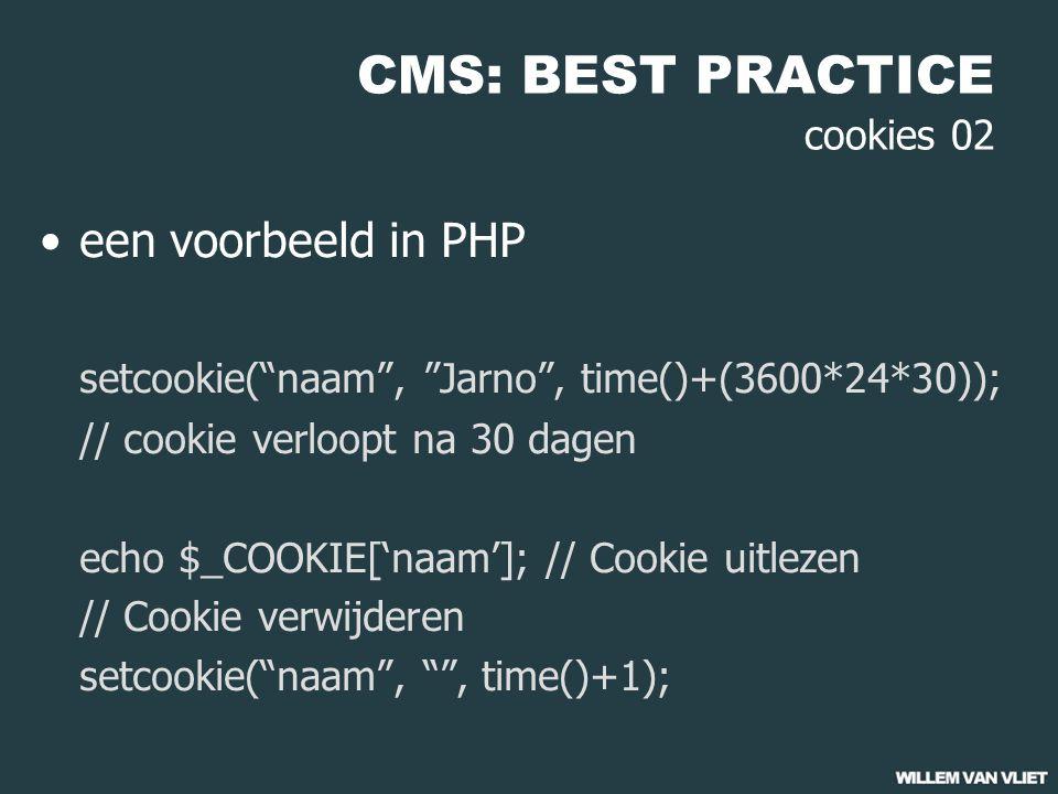 CMS: BEST PRACTICE cookies 02 een voorbeeld in PHP setcookie( naam , Jarno , time()+(3600*24*30)); // cookie verloopt na 30 dagen echo $_COOKIE['naam']; // Cookie uitlezen // Cookie verwijderen setcookie( naam , , time()+1);