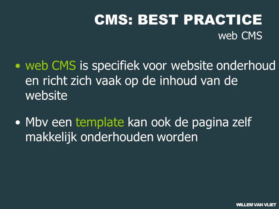 CMS: BEST PRACTICE web CMS web CMS is specifiek voor website onderhoud en richt zich vaak op de inhoud van de website Mbv een template kan ook de pagina zelf makkelijk onderhouden worden