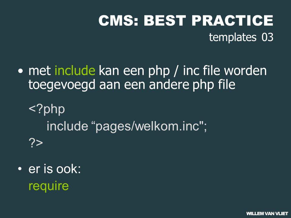 CMS: BEST PRACTICE templates 03 met include kan een php / inc file worden toegevoegd aan een andere php file <?php include pages/welkom.inc ; ?> er is ook: require