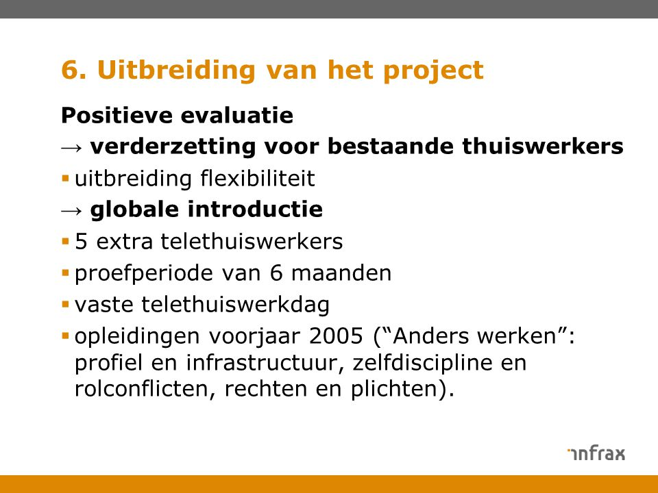 6. Uitbreiding van het project Positieve evaluatie → verderzetting voor bestaande thuiswerkers  uitbreiding flexibiliteit → globale introductie  5 e