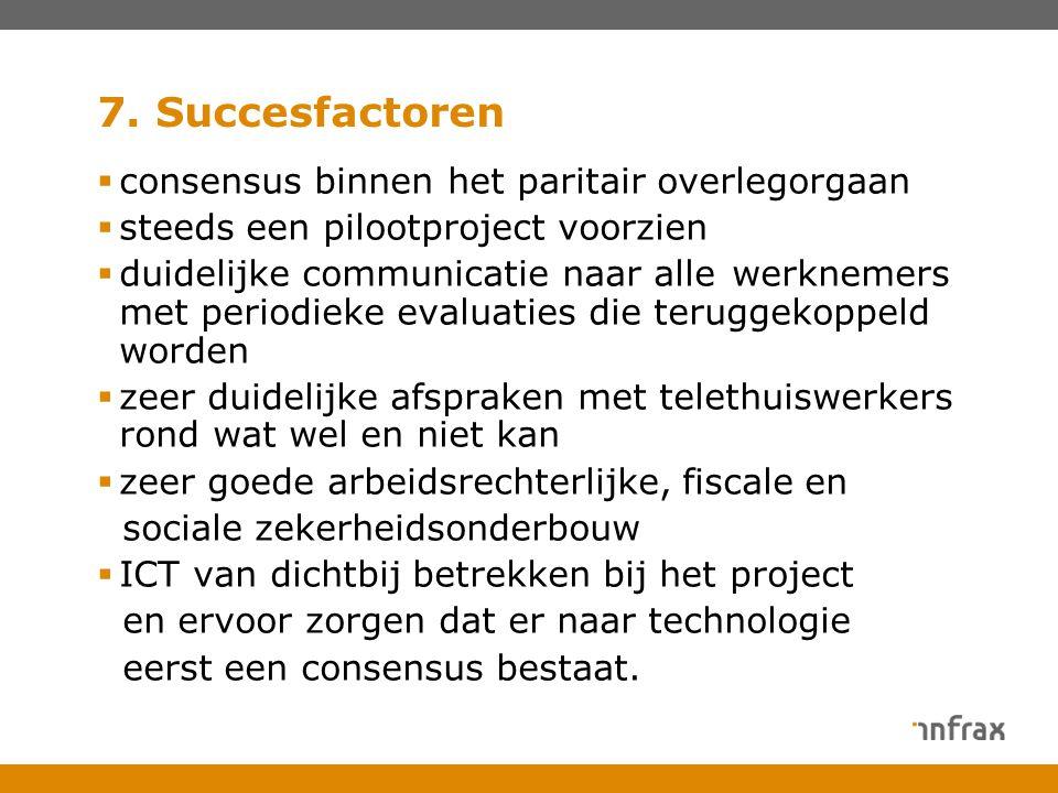 7. Succesfactoren  consensus binnen het paritair overlegorgaan  steeds een pilootproject voorzien  duidelijke communicatie naar alle werknemers met