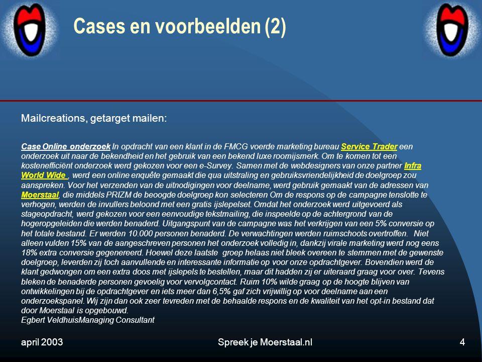 april 2003Spreek je Moerstaal.nl4 Cases en voorbeelden (2) Mailcreations, getarget mailen: Case Online onderzoek In opdracht van een klant in de FMCG voerde marketing bureau Service Trader een onderzoek uit naar de bekendheid en het gebruik van een bekend luxe roomijsmerk.