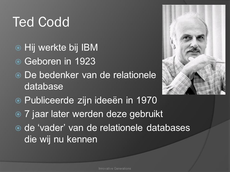 Ted Codd  Hij werkte bij IBM  Geboren in 1923  De bedenker van de relationele database  Publiceerde zijn ideeën in 1970  7 jaar later werden deze gebruikt  de 'vader' van de relationele databases die wij nu kennen Innovative Generations