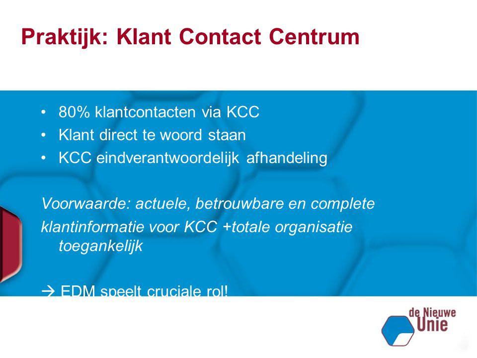 Praktijk: Klant Contact Centrum 80% klantcontacten via KCC Klant direct te woord staan KCC eindverantwoordelijk afhandeling Voorwaarde: actuele, betro