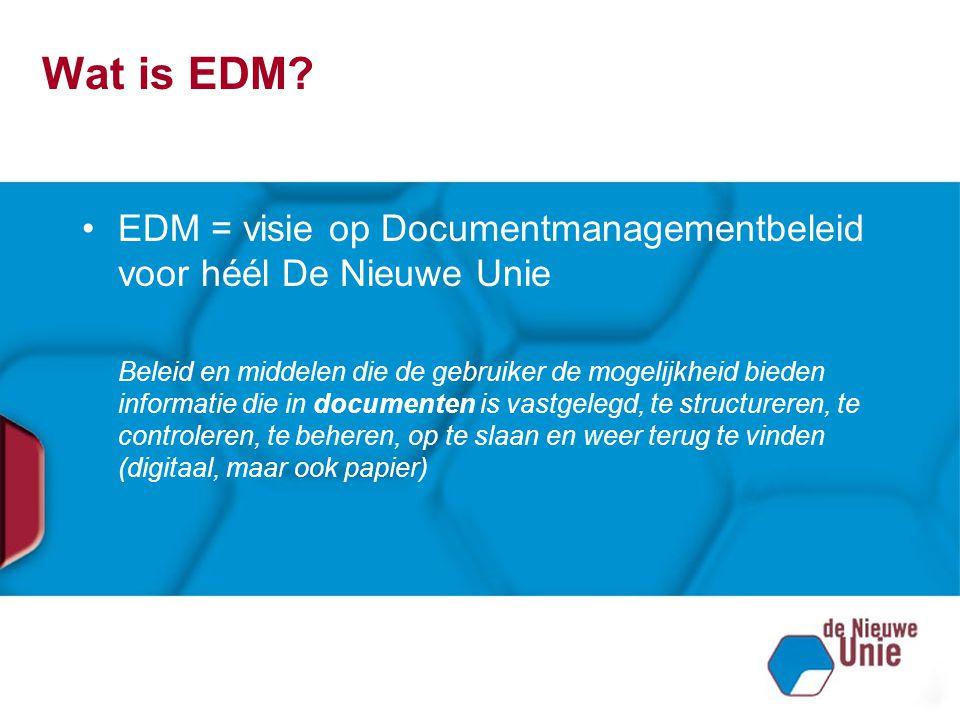 Wat is EDM? EDM = visie op Documentmanagementbeleid voor héél De Nieuwe Unie Beleid en middelen die de gebruiker de mogelijkheid bieden informatie die