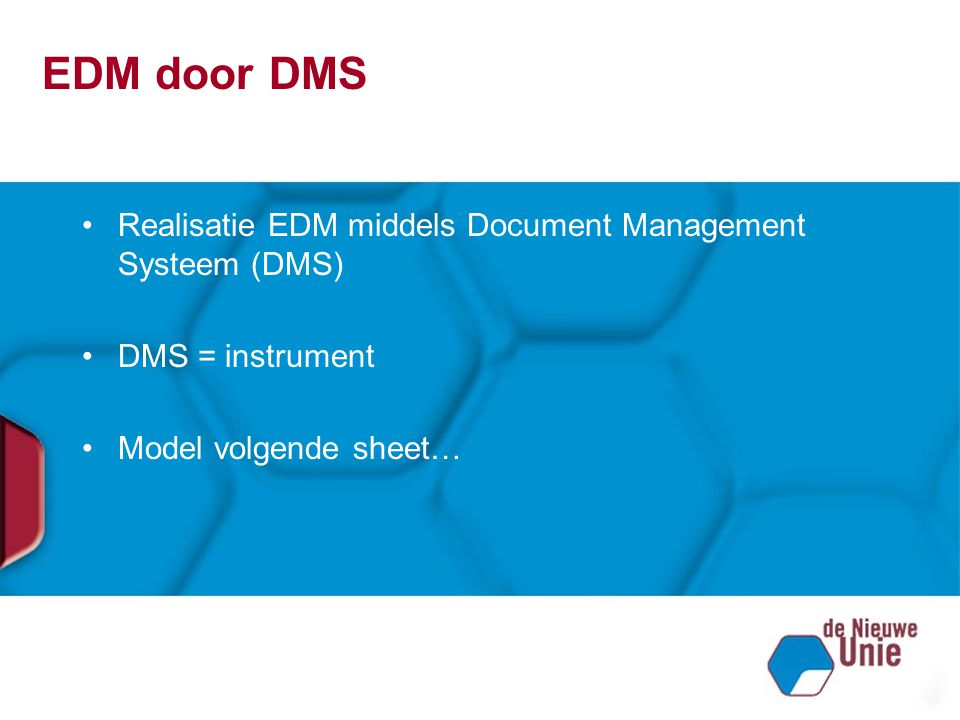 EDM door DMS Realisatie EDM middels Document Management Systeem (DMS) DMS = instrument Model volgende sheet…