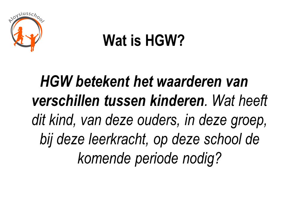 Wat is HGW? HGW betekent het waarderen van verschillen tussen kinderen. Wat heeft dit kind, van deze ouders, in deze groep, bij deze leerkracht, op de