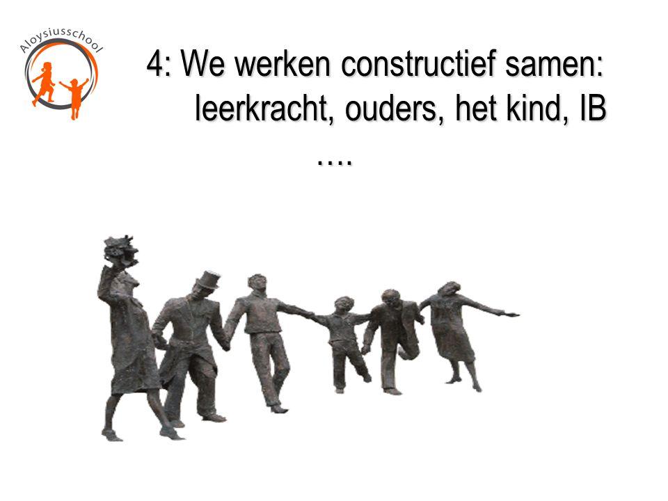 4: We werken constructief samen: leerkracht, ouders, het kind, IB …. 4: We werken constructief samen: leerkracht, ouders, het kind, IB ….