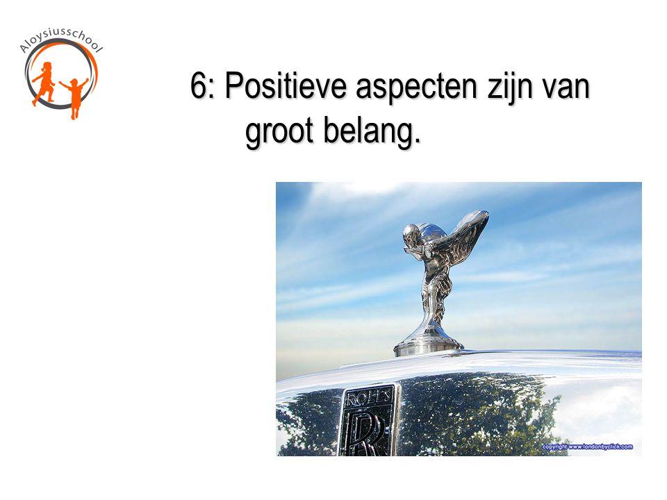6: Positieve aspecten zijn van groot belang. 6: Positieve aspecten zijn van groot belang.
