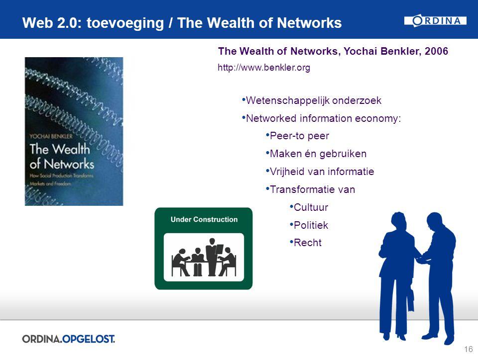 16 Web 2.0: toevoeging / The Wealth of Networks The Wealth of Networks, Yochai Benkler, 2006 http://www.benkler.org Wetenschappelijk onderzoek Networked information economy: Peer-to peer Maken én gebruiken Vrijheid van informatie Transformatie van Cultuur Politiek Recht