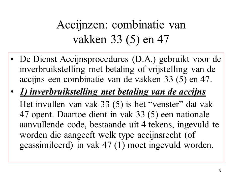 8 Accijnzen: combinatie van vakken 33 (5) en 47 De Dienst Accijnsprocedures (D.A.) gebruikt voor de inverbruikstelling met betaling of vrijstelling van de accijns een combinatie van de vakken 33 (5) en 47.