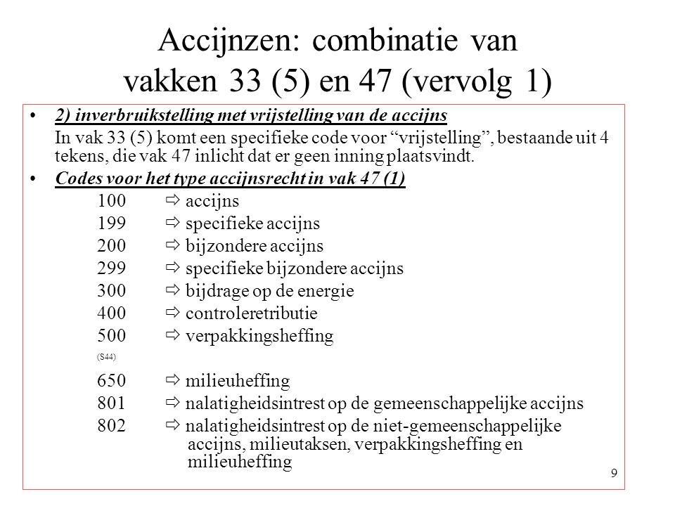 9 Accijnzen: combinatie van vakken 33 (5) en 47 (vervolg 1) 2) inverbruikstelling met vrijstelling van de accijns In vak 33 (5) komt een specifieke code voor vrijstelling , bestaande uit 4 tekens, die vak 47 inlicht dat er geen inning plaatsvindt.