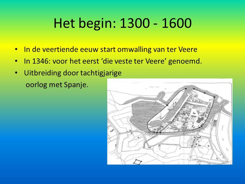 Het begin: 1300 - 1600 In de veertiende eeuw start omwalling van ter Veere In 1346: voor het eerst 'die veste ter Veere' genoemd. Uitbreiding door tac