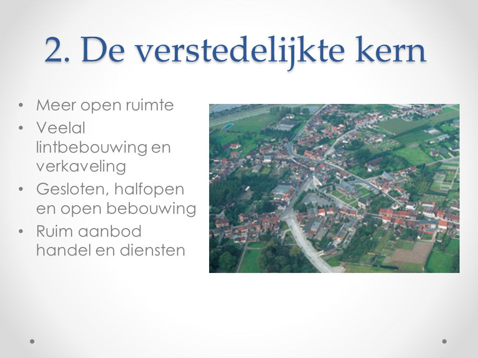 2. De verstedelijkte kern Meer open ruimte Veelal lintbebouwing en verkaveling Gesloten, halfopen en open bebouwing Ruim aanbod handel en diensten