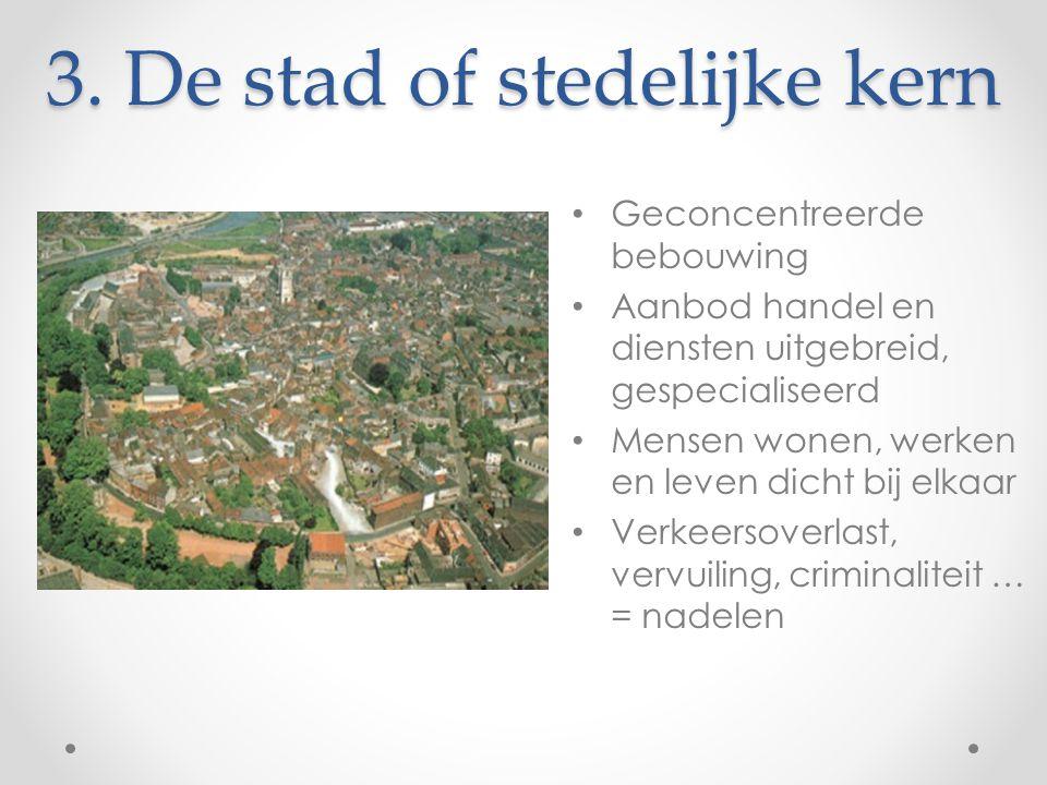 3. De stad of stedelijke kern Geconcentreerde bebouwing Aanbod handel en diensten uitgebreid, gespecialiseerd Mensen wonen, werken en leven dicht bij