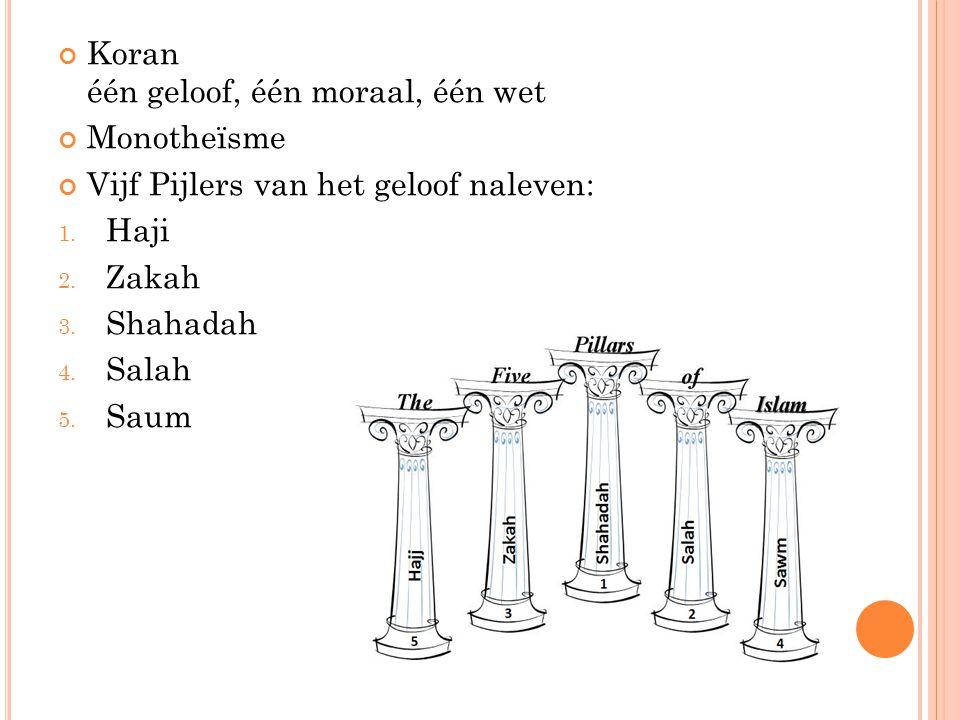 Koran één geloof, één moraal, één wet Monotheïsme Vijf Pijlers van het geloof naleven: 1. Haji 2. Zakah 3. Shahadah 4. Salah 5. Saum