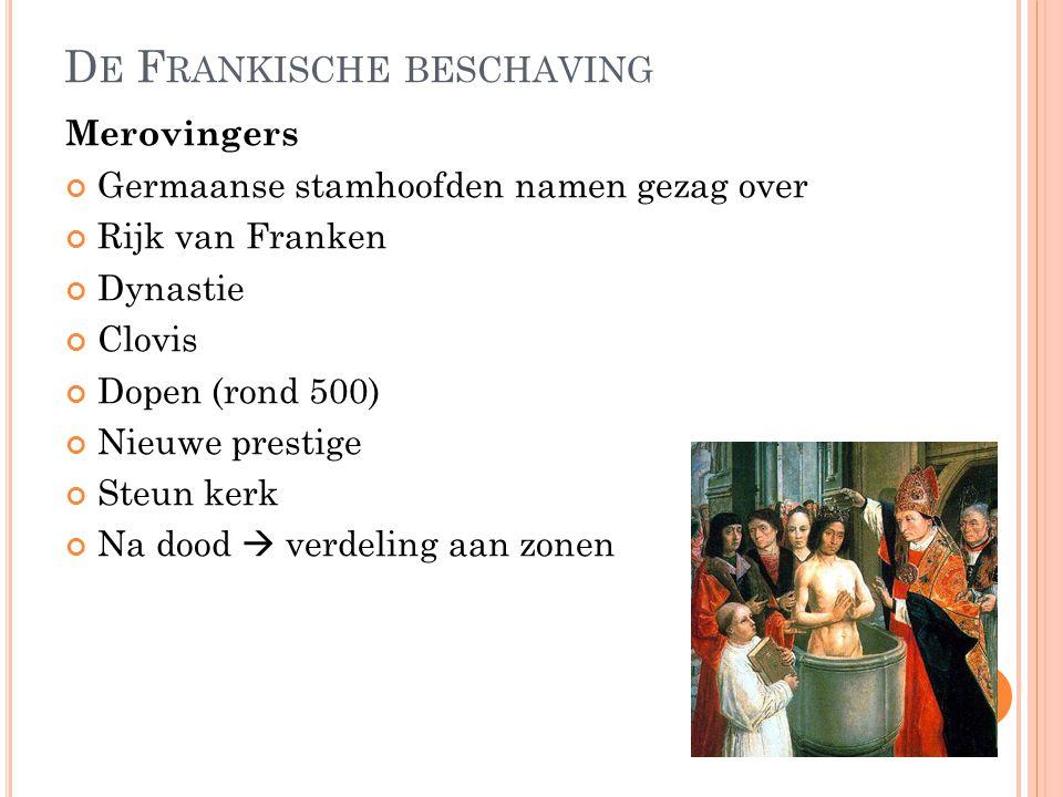 D E F RANKISCHE BESCHAVING Merovingers Germaanse stamhoofden namen gezag over Rijk van Franken Dynastie Clovis Dopen (rond 500) Nieuwe prestige Steun