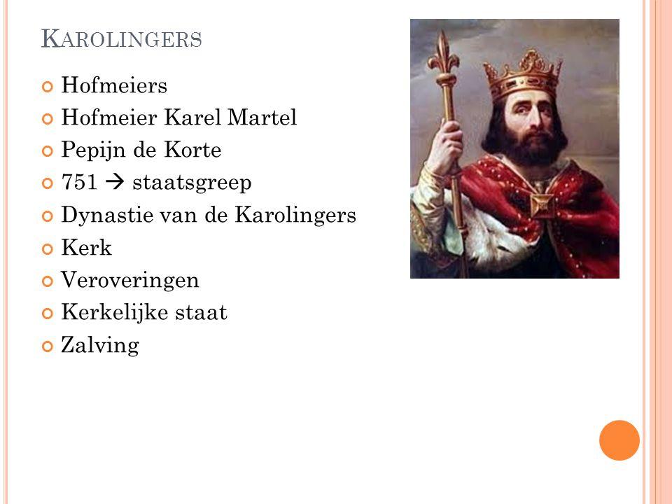 K AROLINGERS Hofmeiers Hofmeier Karel Martel Pepijn de Korte 751  staatsgreep Dynastie van de Karolingers Kerk Veroveringen Kerkelijke staat Zalving