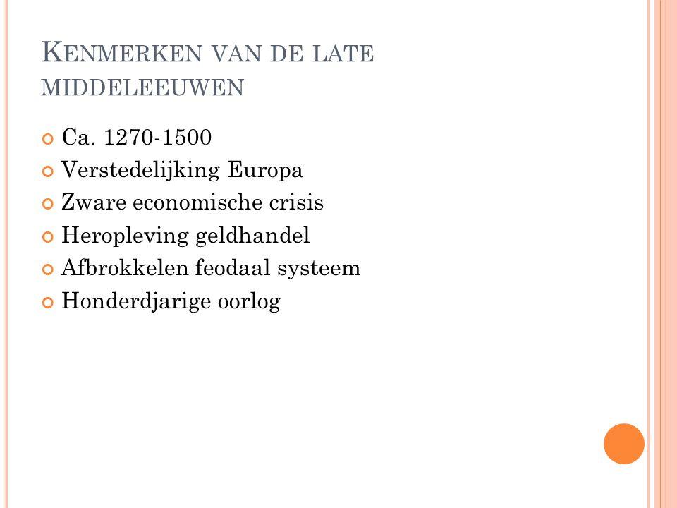 K ENMERKEN VAN DE LATE MIDDELEEUWEN Ca. 1270-1500 Verstedelijking Europa Zware economische crisis Heropleving geldhandel Afbrokkelen feodaal systeem H